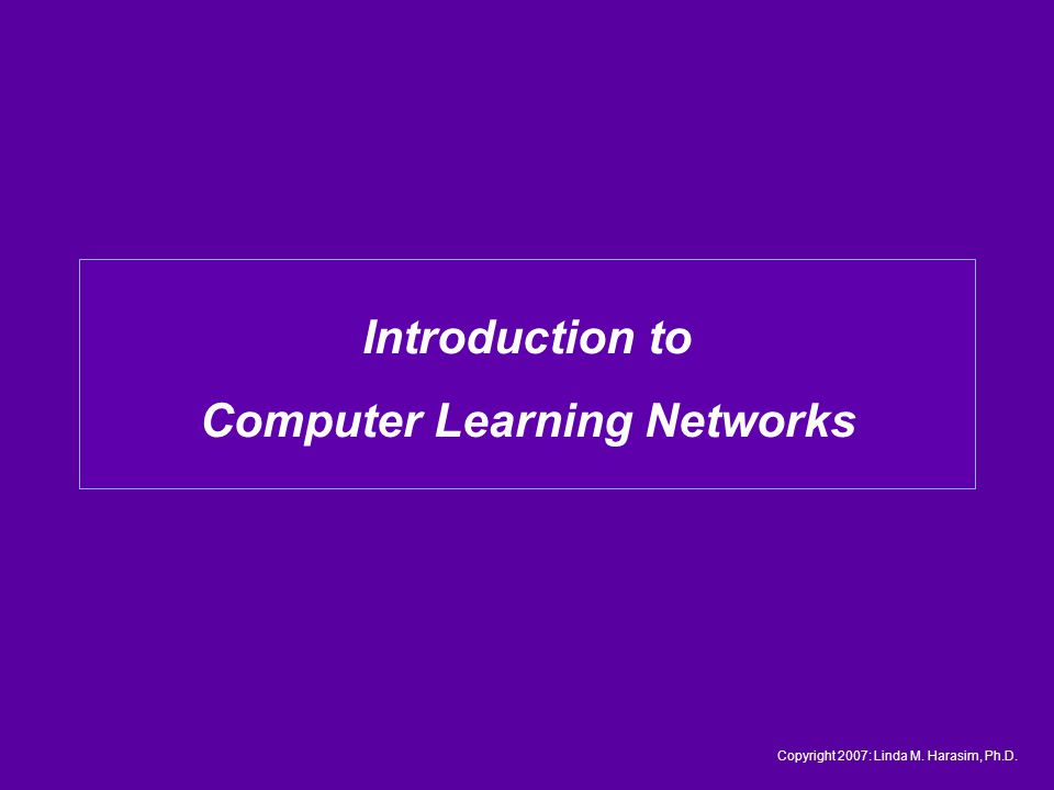 Introduction to Computer Learning Networks Copyright 2007: Linda M. Harasim, Ph.D.