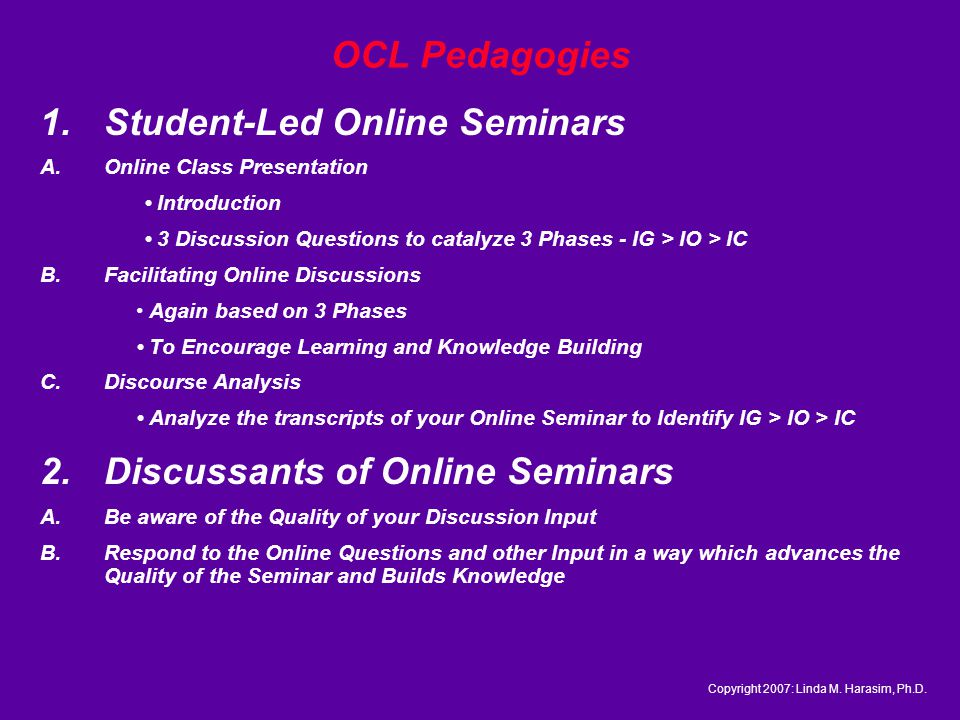 OCL Pedagogies 1.Student-Led Online Seminars A.Online Class Presentation Introduction 3 Discussion Questions to catalyze 3 Phases - IG > IO > IC B.Facilitating Online Discussions Again based on 3 Phases To Encourage Learning and Knowledge Building C.Discourse Analysis Analyze the transcripts of your Online Seminar to Identify IG > IO > IC 2.Discussants of Online Seminars A.Be aware of the Quality of your Discussion Input B.Respond to the Online Questions and other Input in a way which advances the Quality of the Seminar and Builds Knowledge Copyright 2007: Linda M.