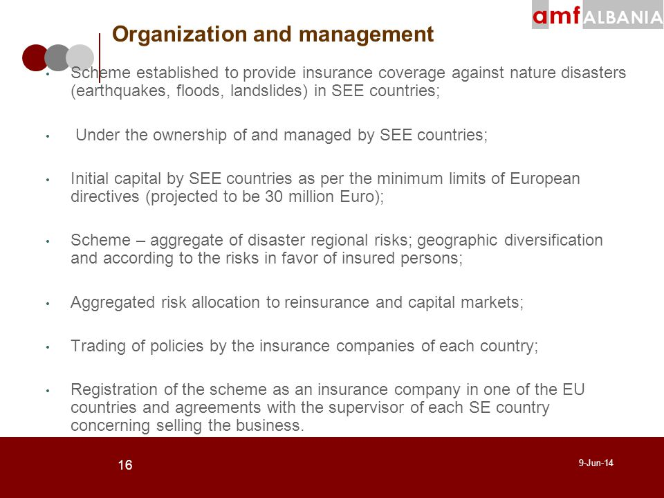 16 9-Jun-14 Scheme established to provide insurance coverage against nature disasters (earthquakes, floods, landslides) in SEE countries; Under the ownership of and managed by SEE countries; Initial capital by SEE countries as per the minimum limits of European directives (projected to be 30 million Euro); Scheme – aggregate of disaster regional risks; geographic diversification and according to the risks in favor of insured persons; Aggregated risk allocation to reinsurance and capital markets; Trading of policies by the insurance companies of each country; Registration of the scheme as an insurance company in one of the EU countries and agreements with the supervisor of each SE country concerning selling the business.