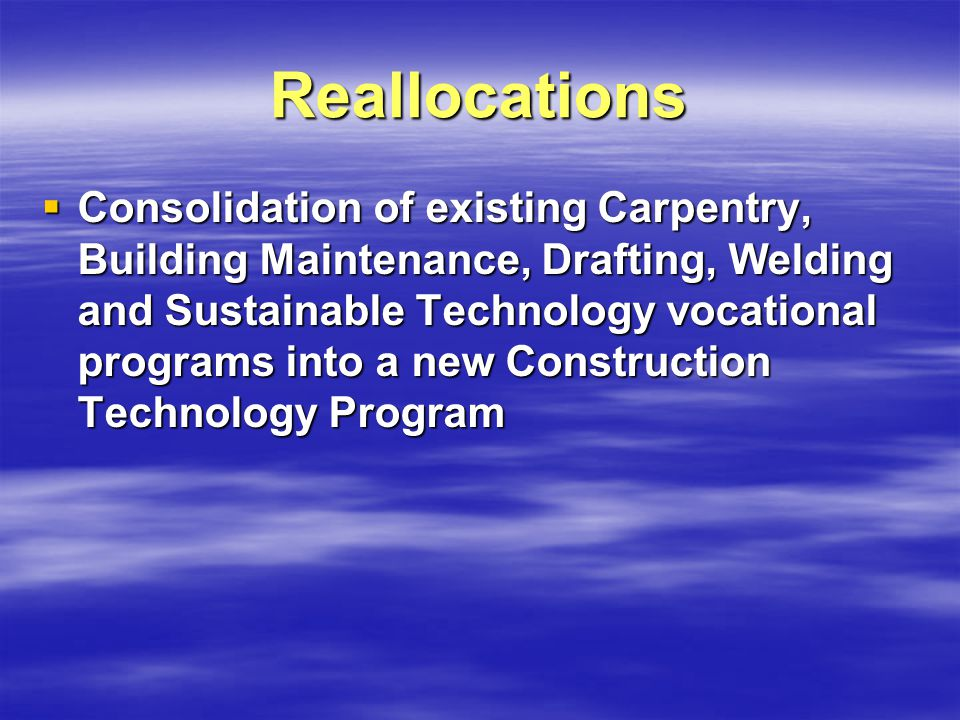 Reallocations Consolidation of existing Carpentry, Building Maintenance, Drafting, Welding and Sustainable Technology vocational programs into a new Construction Technology Program Consolidation of existing Carpentry, Building Maintenance, Drafting, Welding and Sustainable Technology vocational programs into a new Construction Technology Program