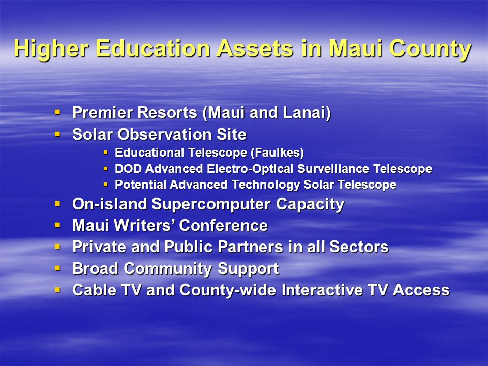 Higher Education Assets in Maui County Premier Resorts (Maui and Lanai) Premier Resorts (Maui and Lanai) Solar Observation Site Solar Observation Site Educational Telescope (Faulkes) Educational Telescope (Faulkes) DOD Advanced Electro-Optical Surveillance Telescope DOD Advanced Electro-Optical Surveillance Telescope Potential Advanced Technology Solar Telescope Potential Advanced Technology Solar Telescope On-island Supercomputer Capacity On-island Supercomputer Capacity Maui Writers Conference Maui Writers Conference Private and Public Partners in all Sectors Private and Public Partners in all Sectors Broad Community Support Broad Community Support Cable TV and County-wide Interactive TV Access Cable TV and County-wide Interactive TV Access