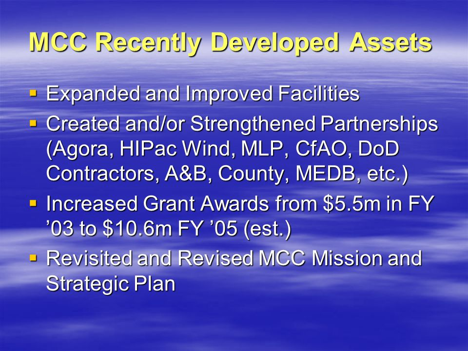 MCC Recently Developed Assets Expanded and Improved Facilities Expanded and Improved Facilities Created and/or Strengthened Partnerships (Agora, HIPac Wind, MLP, CfAO, DoD Contractors, A&B, County, MEDB, etc.) Created and/or Strengthened Partnerships (Agora, HIPac Wind, MLP, CfAO, DoD Contractors, A&B, County, MEDB, etc.) Increased Grant Awards from $5.5m in FY 03 to $10.6m FY 05 (est.) Increased Grant Awards from $5.5m in FY 03 to $10.6m FY 05 (est.) Revisited and Revised MCC Mission and Strategic Plan Revisited and Revised MCC Mission and Strategic Plan