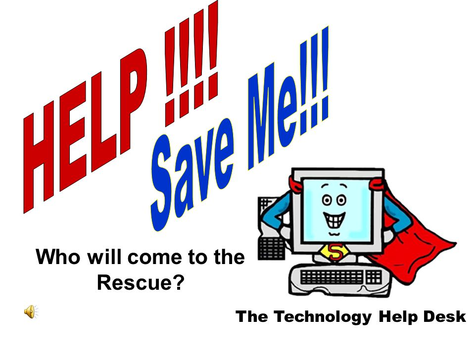 The Technology Help Desk Who will come to the Rescue?