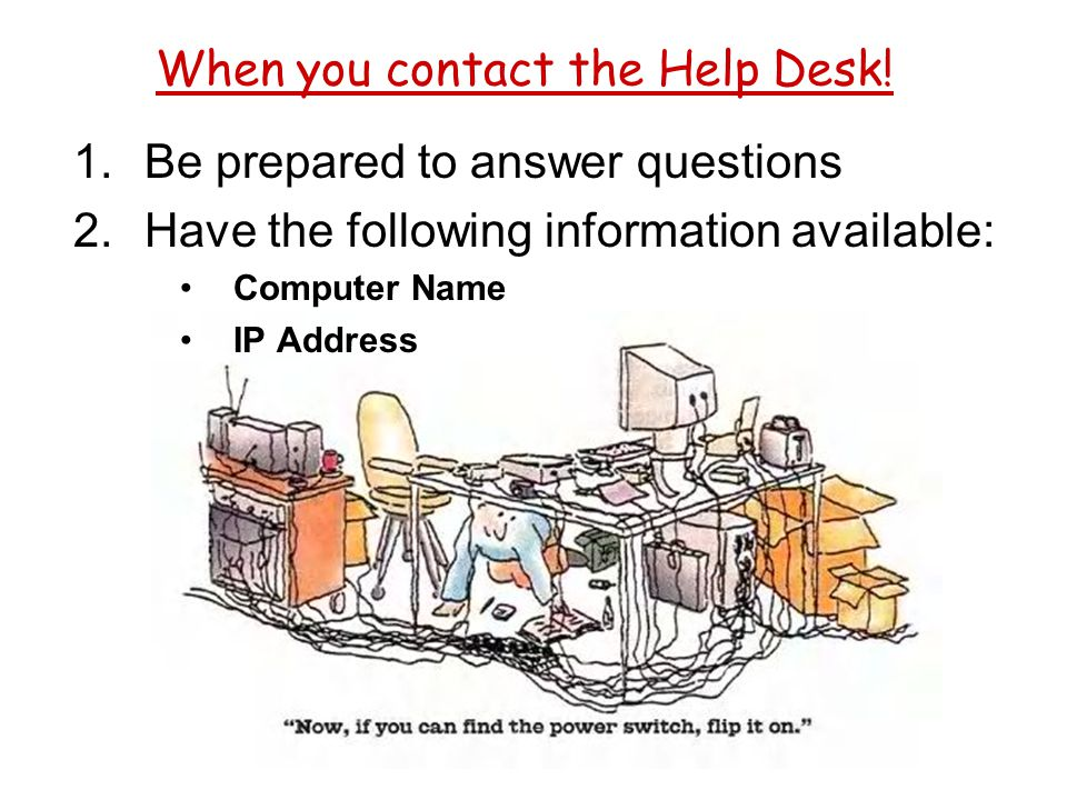 When you contact the Help Desk! 1.Be prepared to answer questions 2.Have the following information available: Computer Name IP Address