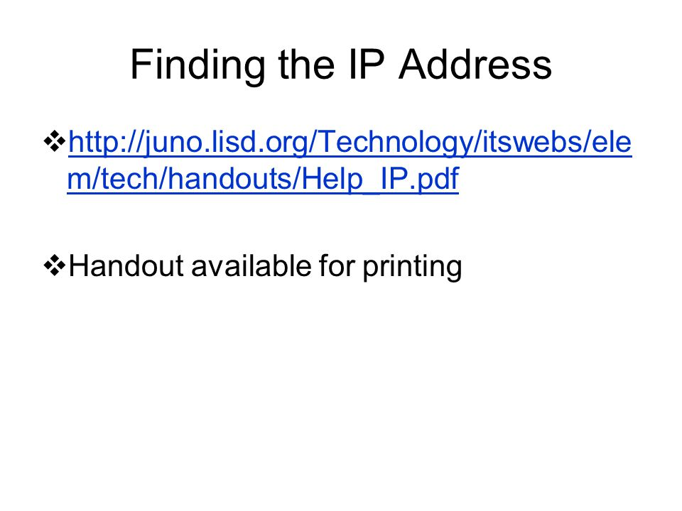 Finding the IP Address http://juno.lisd.org/Technology/itswebs/ele m/tech/handouts/Help_IP.pdf http://juno.lisd.org/Technology/itswebs/ele m/tech/hand