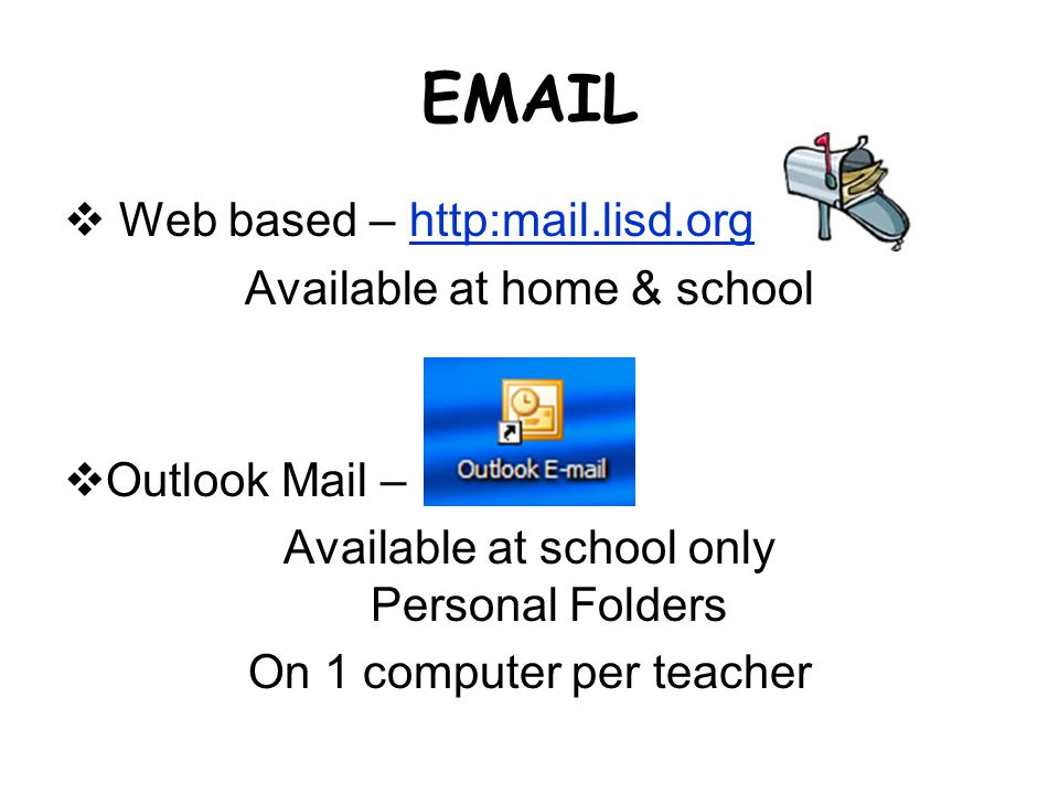 EMAIL Web based – http:mail.lisd.orghttp:mail.lisd.org Available at home & school Outlook Mail – Available at school only Personal Folders On 1 comput