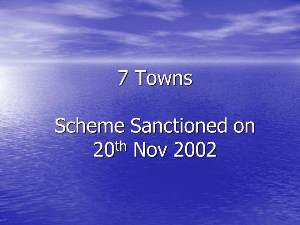 7 Towns Scheme Sanctioned on 20 th Nov 2002