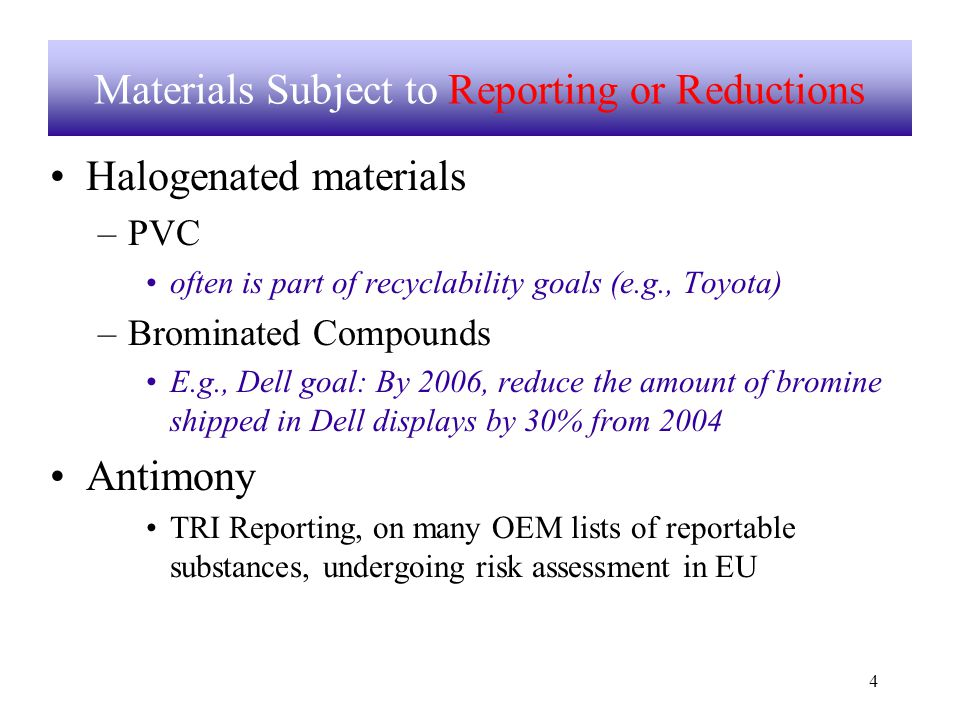 4 Materials Subject to Reporting or Reductions Halogenated materials –PVC often is part of recyclability goals (e.g., Toyota) –Brominated Compounds E.g., Dell goal: By 2006, reduce the amount of bromine shipped in Dell displays by 30% from 2004 Antimony TRI Reporting, on many OEM lists of reportable substances, undergoing risk assessment in EU