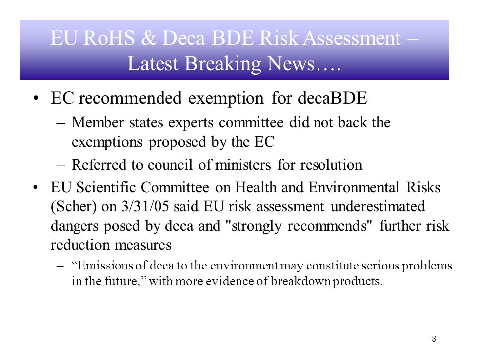 8 EC recommended exemption for decaBDE –Member states experts committee did not back the exemptions proposed by the EC –Referred to council of ministers for resolution EU Scientific Committee on Health and Environmental Risks (Scher) on 3/31/05 said EU risk assessment underestimated dangers posed by deca and strongly recommends further risk reduction measures –Emissions of deca to the environment may constitute serious problems in the future, with more evidence of breakdown products.