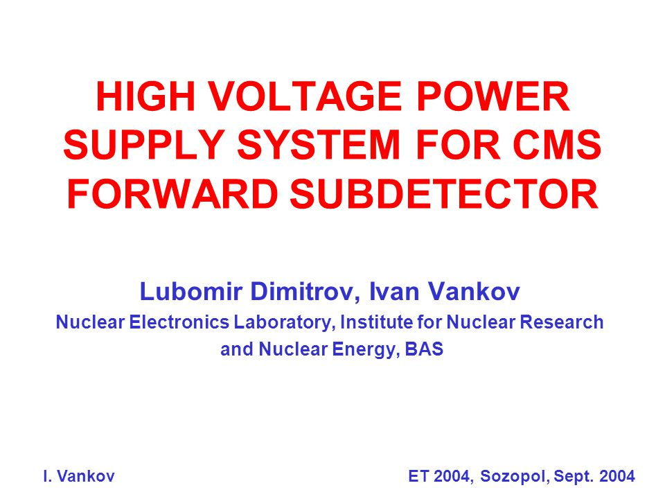 HIGH VOLTAGE POWER SUPPLY SYSTEM FOR CMS FORWARD SUBDETECTOR Lubomir Dimitrov, Ivan Vankov Nuclear Electronics Laboratory, Institute for Nuclear Research and Nuclear Energy, BAS I.