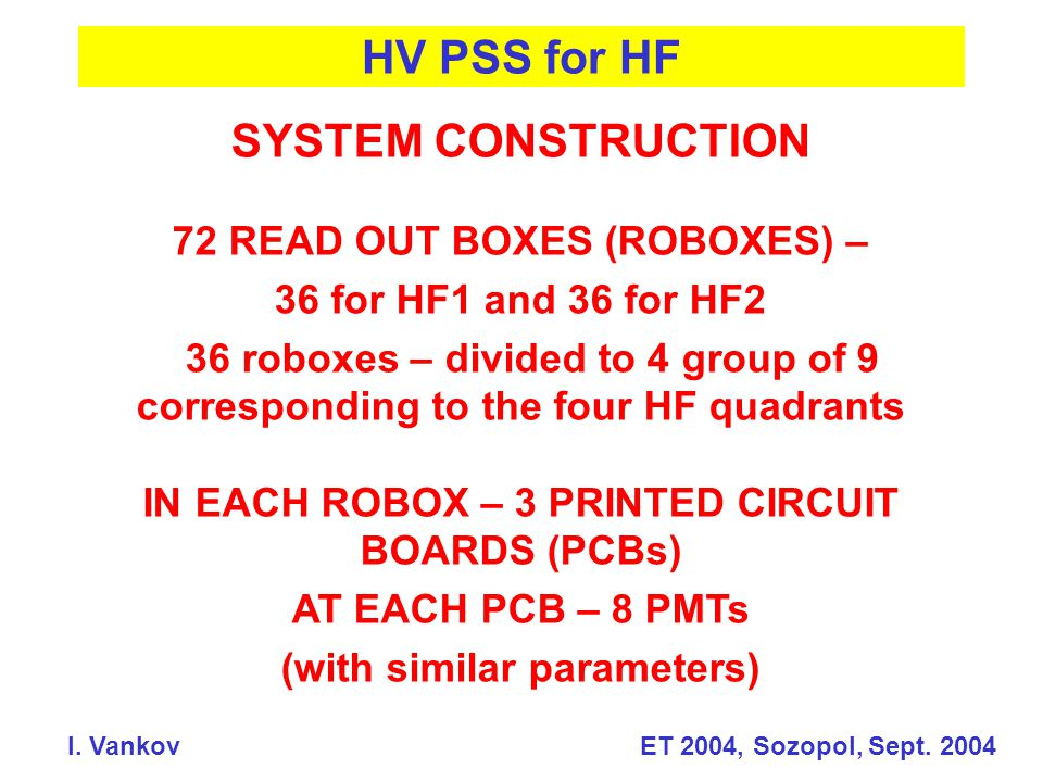 HV PSS for HF SYSTEM CONSTRUCTION 72 READ OUT BOXES (ROBOXES) – 36 for HF1 and 36 for HF2 36 roboxes – divided to 4 group of 9 corresponding to the four HF quadrants IN EACH ROBOX – 3 PRINTED CIRCUIT BOARDS (PCBs) AT EACH PCB – 8 PMTs (with similar parameters)