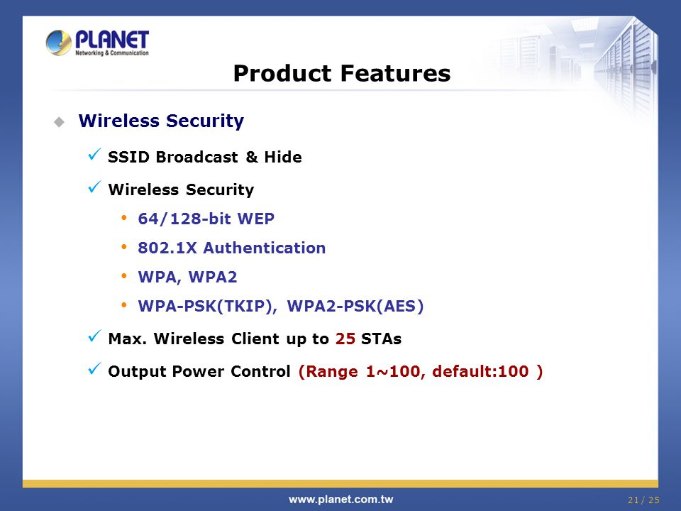 21 / 25 Product Features Wireless Security SSID Broadcast & Hide Wireless Security 64/128-bit WEP 802.1X Authentication WPA, WPA2 WPA-PSK(TKIP), WPA2-
