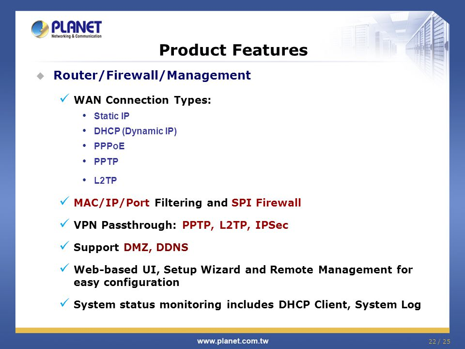 22 / 25 Product Features Router/Firewall/Management WAN Connection Types: Static IP DHCP (Dynamic IP) PPPoE PPTP L2TP MAC/IP/Port Filtering and SPI Fi