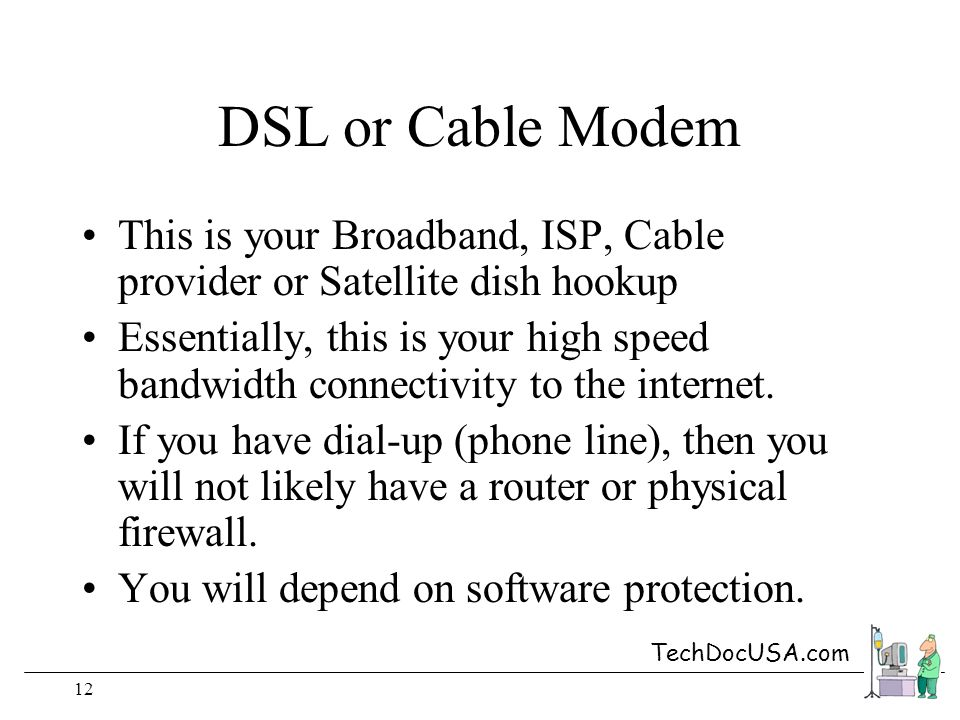 TechDocUSA.com 12 DSL or Cable Modem This is your Broadband, ISP, Cable provider or Satellite dish hookup Essentially, this is your high speed bandwidth connectivity to the internet.