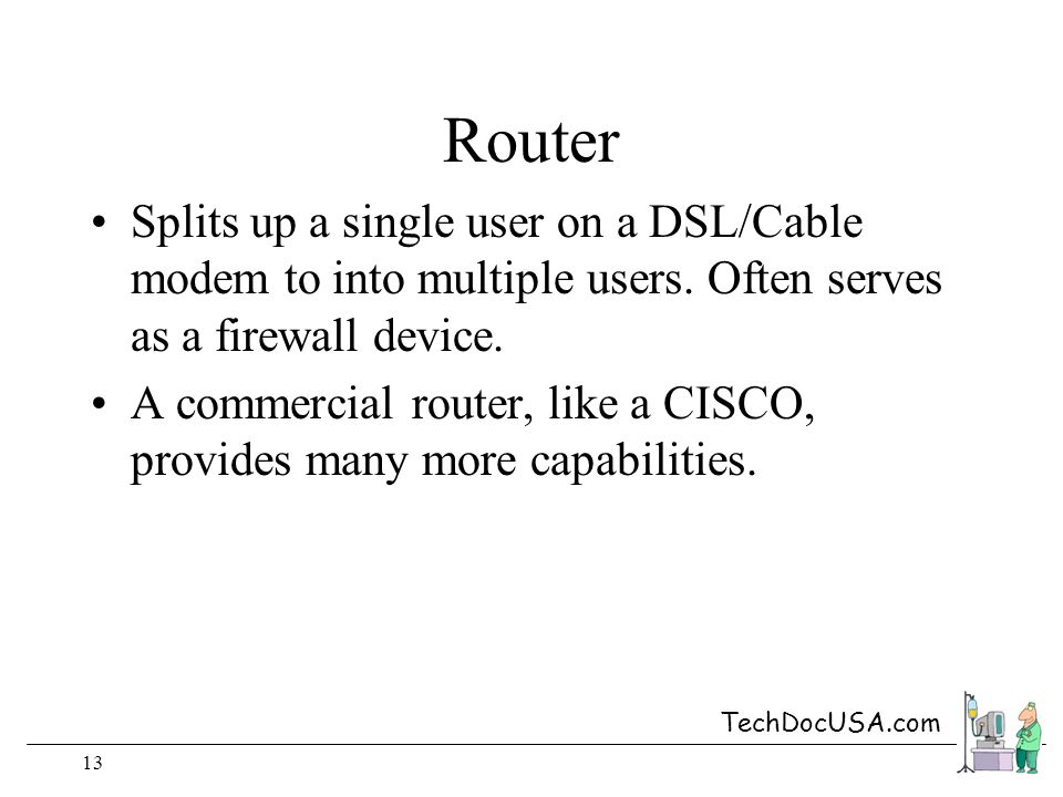 TechDocUSA.com 13 Router Splits up a single user on a DSL/Cable modem to into multiple users.