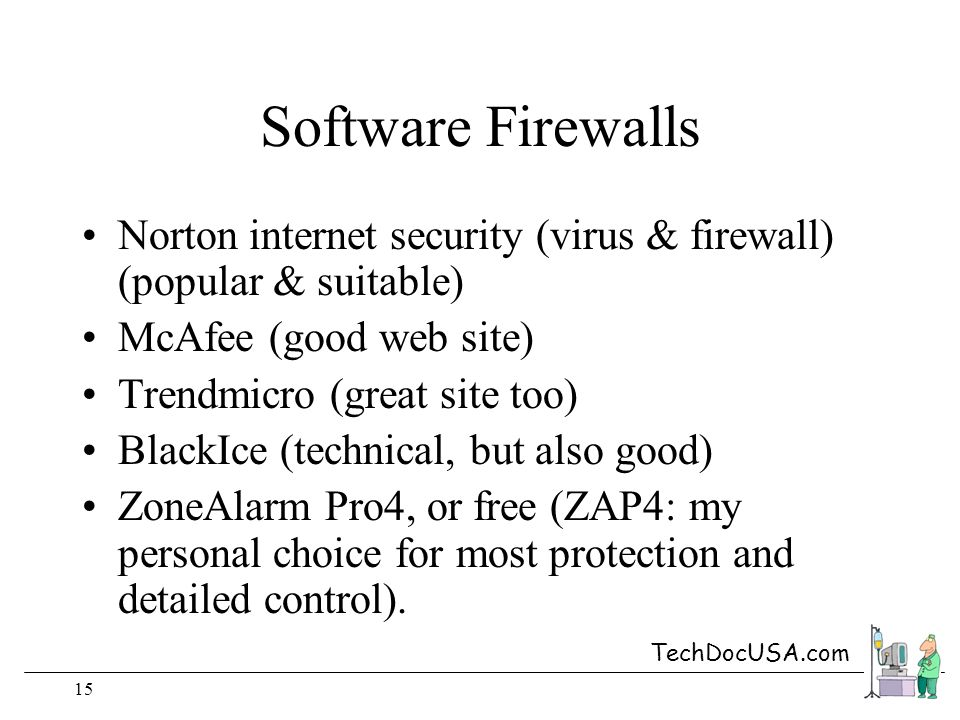 TechDocUSA.com 15 Software Firewalls Norton internet security (virus & firewall) (popular & suitable) McAfee (good web site) Trendmicro (great site too) BlackIce (technical, but also good) ZoneAlarm Pro4, or free (ZAP4: my personal choice for most protection and detailed control).