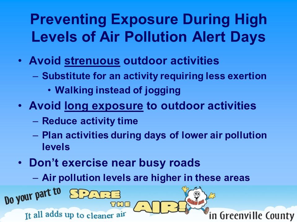 Preventing Exposure During High Levels of Air Pollution Alert Days Avoid strenuous outdoor activities –Substitute for an activity requiring less exert