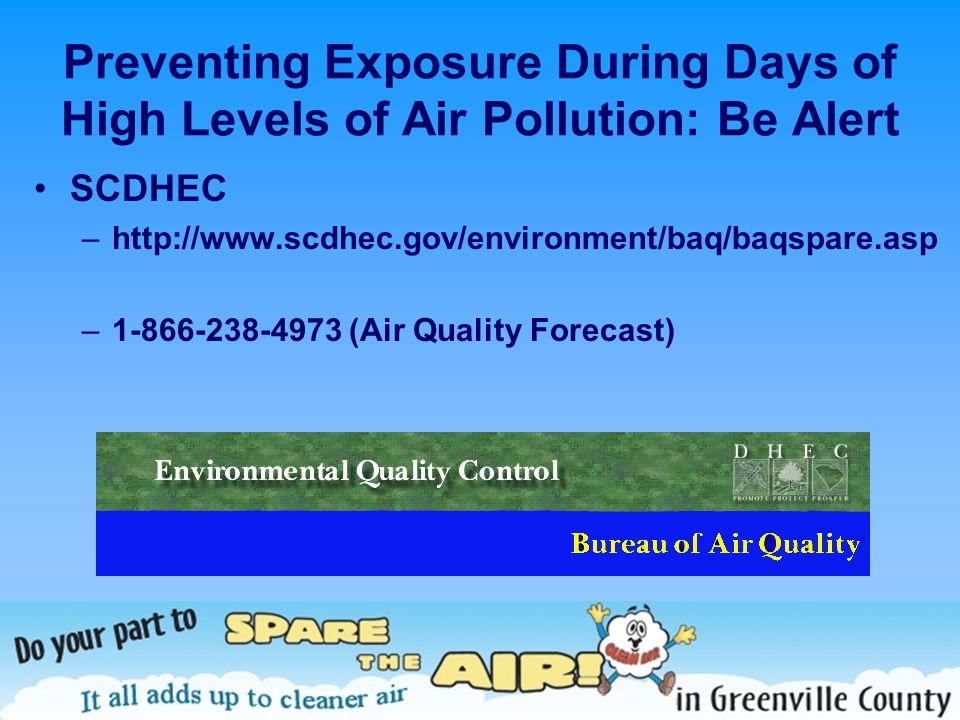 Preventing Exposure During Days of High Levels of Air Pollution: Be Alert SCDHEC –http://www.scdhec.gov/environment/baq/baqspare.asp –1-866-238-4973 (