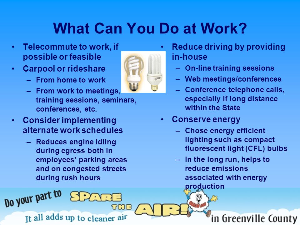 What Can You Do at Work? Telecommute to work, if possible or feasible Carpool or rideshare –From home to work –From work to meetings, training session