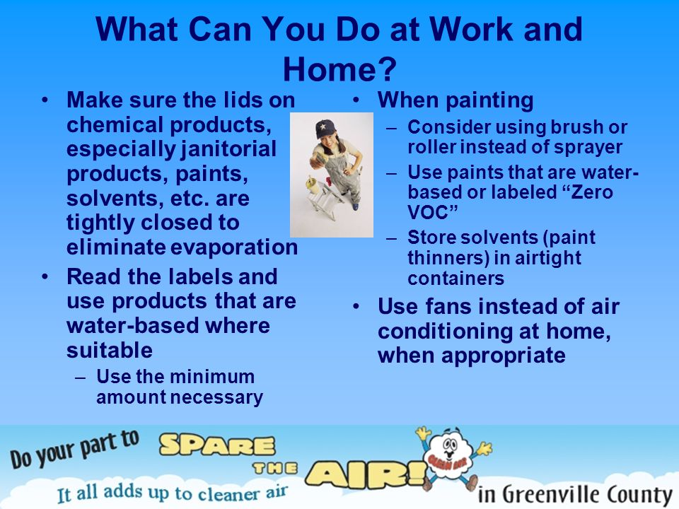 What Can You Do at Work and Home? Make sure the lids on chemical products, especially janitorial products, paints, solvents, etc. are tightly closed t