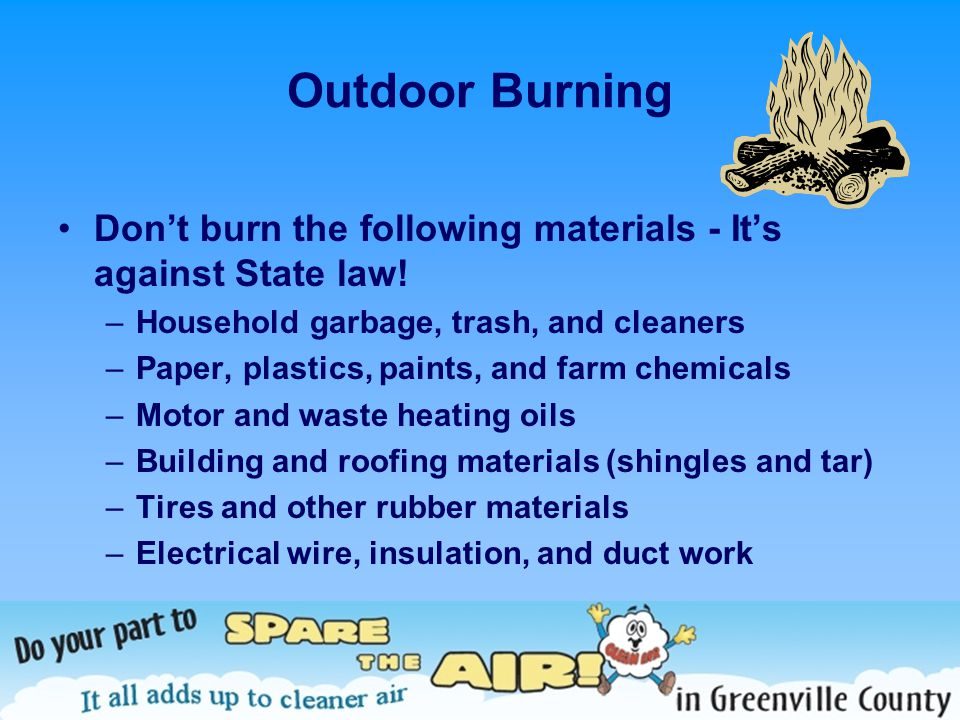 Outdoor Burning Dont burn the following materials - Its against State law! –Household garbage, trash, and cleaners –Paper, plastics, paints, and farm
