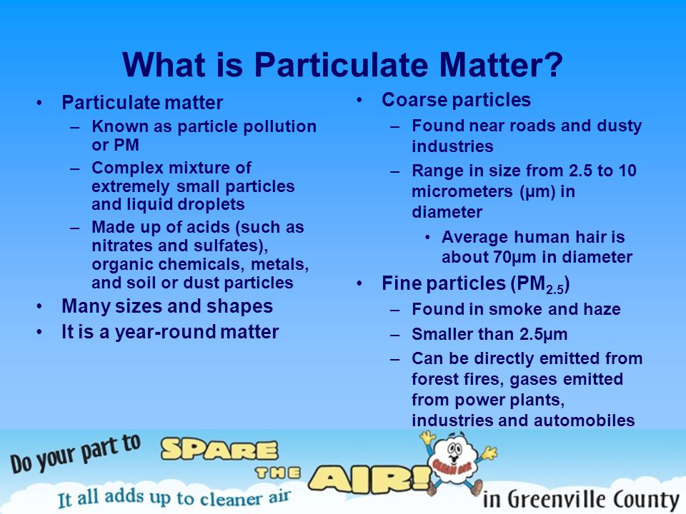 What is Particulate Matter? Particulate matter –Known as particle pollution or PM –Complex mixture of extremely small particles and liquid droplets –M