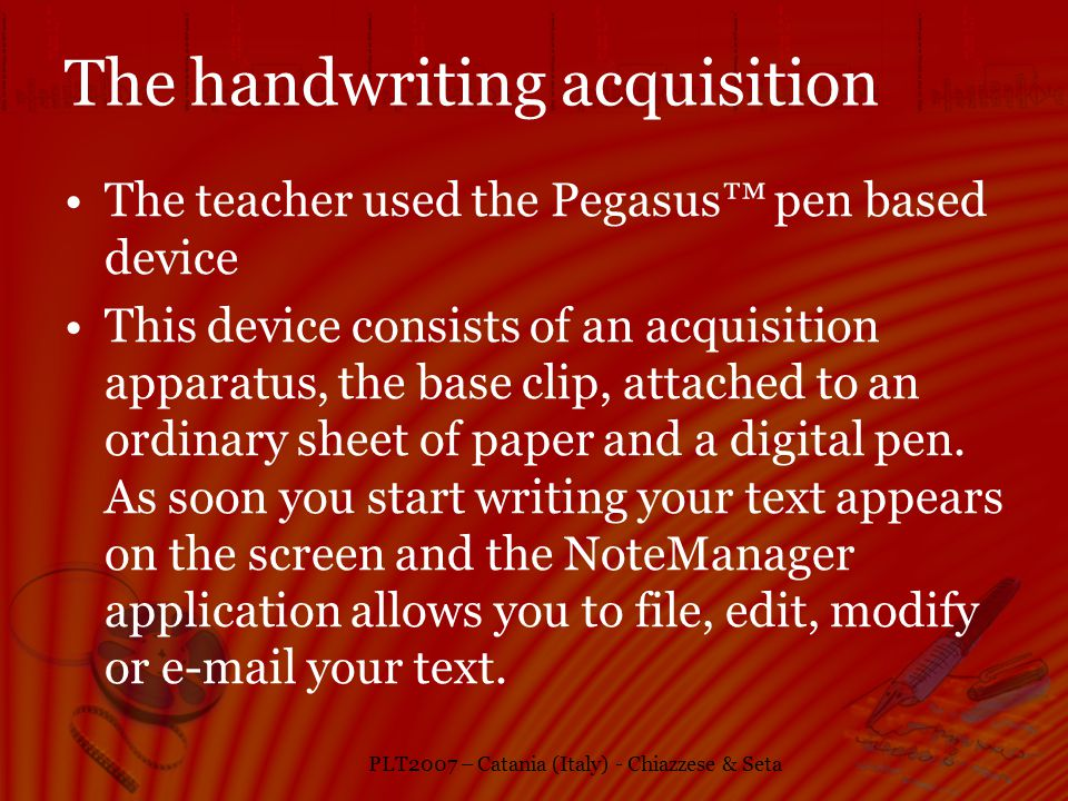 PLT2007 – Catania (Italy) - Chiazzese & Seta The handwriting acquisition The teacher used the Pegasus pen based device This device consists of an acquisition apparatus, the base clip, attached to an ordinary sheet of paper and a digital pen.