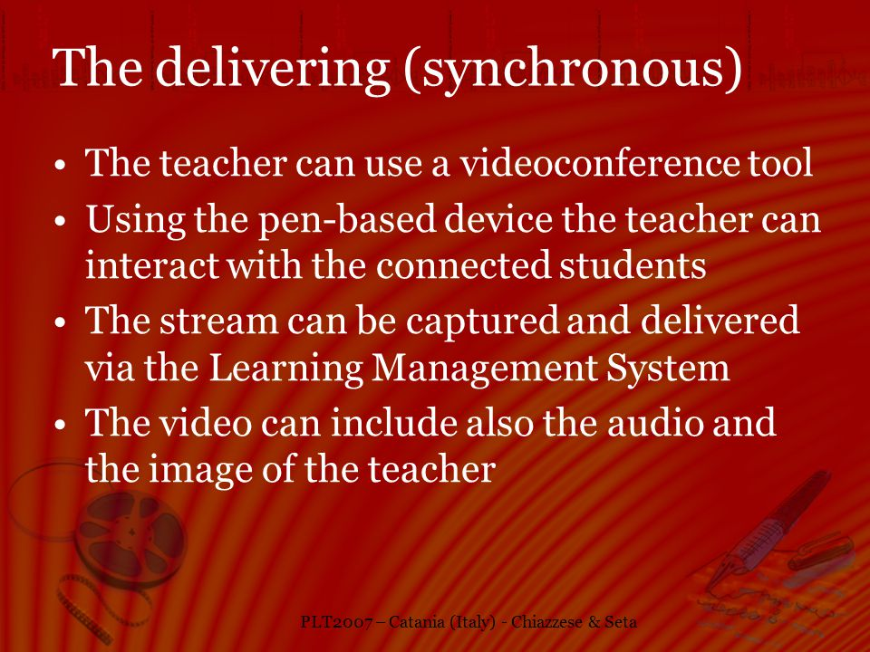 PLT2007 – Catania (Italy) - Chiazzese & Seta The delivering (synchronous) The teacher can use a videoconference tool Using the pen-based device the teacher can interact with the connected students The stream can be captured and delivered via the Learning Management System The video can include also the audio and the image of the teacher