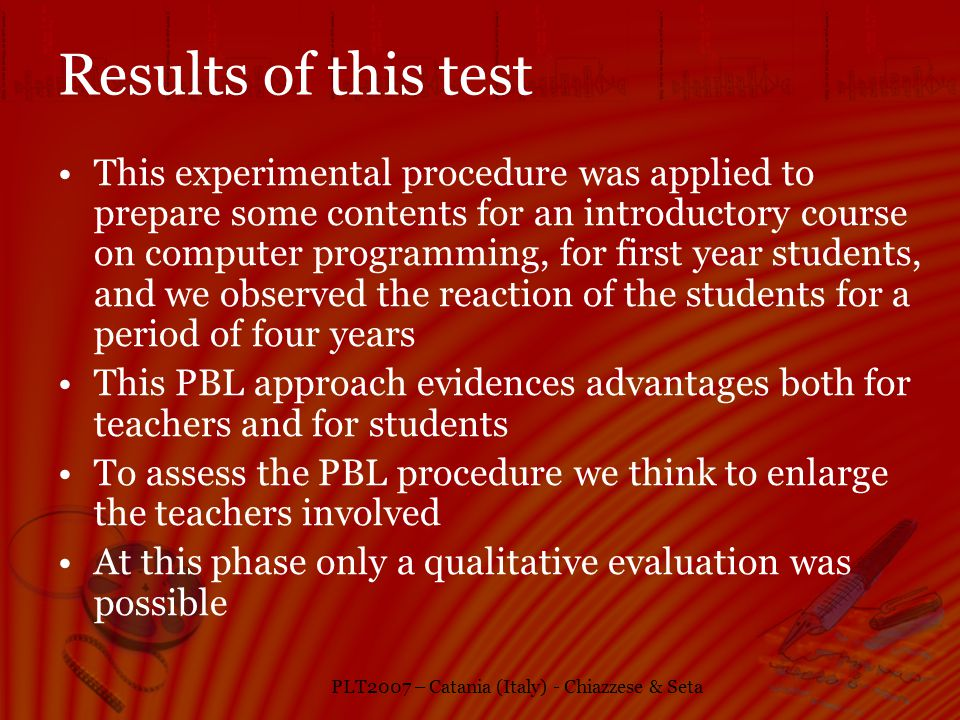 PLT2007 – Catania (Italy) - Chiazzese & Seta Results of this test This experimental procedure was applied to prepare some contents for an introductory course on computer programming, for first year students, and we observed the reaction of the students for a period of four years This PBL approach evidences advantages both for teachers and for students To assess the PBL procedure we think to enlarge the teachers involved At this phase only a qualitative evaluation was possible