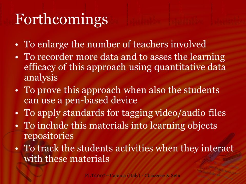 PLT2007 – Catania (Italy) - Chiazzese & Seta Forthcomings To enlarge the number of teachers involved To recorder more data and to asses the learning efficacy of this approach using quantitative data analysis To prove this approach when also the students can use a pen-based device To apply standards for tagging video/audio files To include this materials into learning objects repositories To track the students activities when they interact with these materials