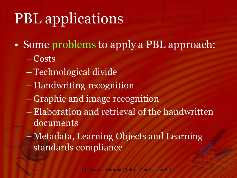 PLT2007 – Catania (Italy) - Chiazzese & Seta PBL applications Some problems to apply a PBL approach: –Costs –Technological divide –Handwriting recognition –Graphic and image recognition –Elaboration and retrieval of the handwritten documents –Metadata, Learning Objects and Learning standards compliance