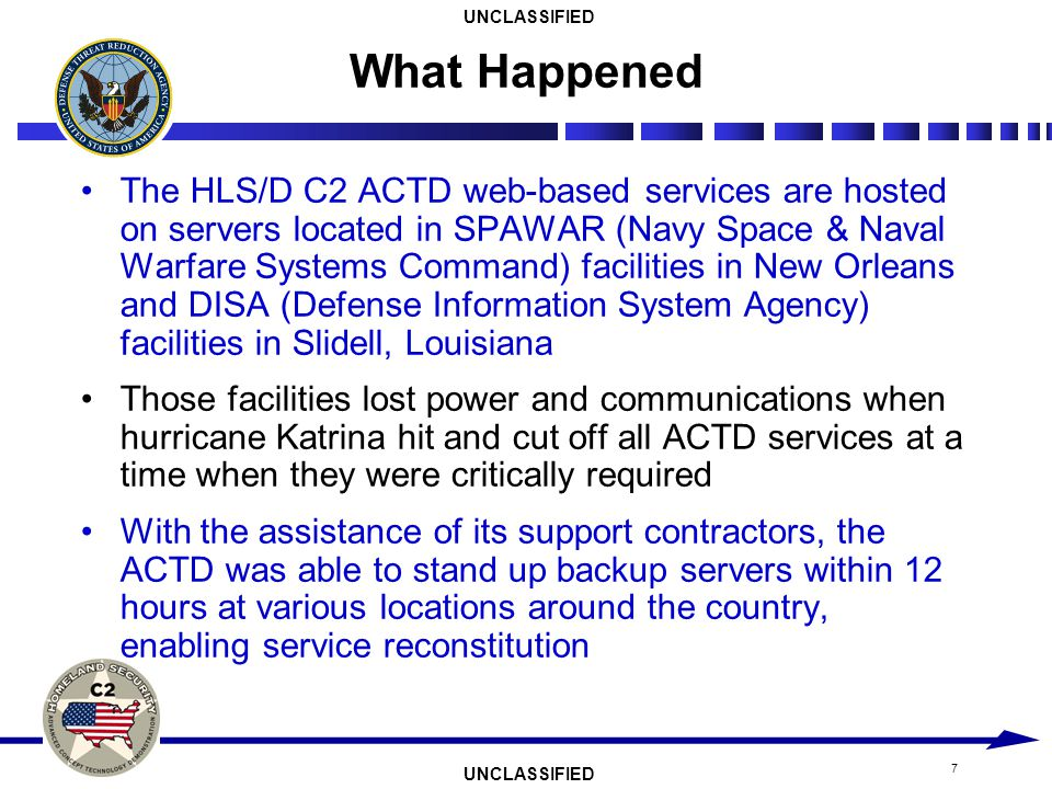 UNCLASSIFIED 7 The HLS/D C2 ACTD web-based services are hosted on servers located in SPAWAR (Navy Space & Naval Warfare Systems Command) facilities in