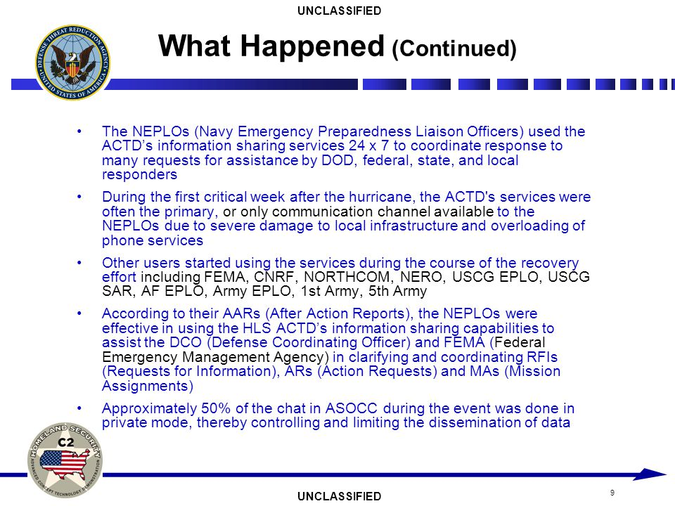 UNCLASSIFIED 9 The NEPLOs (Navy Emergency Preparedness Liaison Officers) used the ACTDs information sharing services 24 x 7 to coordinate response to