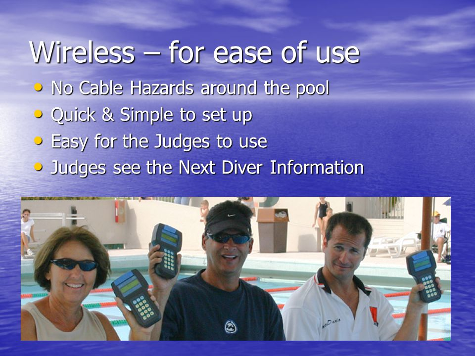 Wireless – for ease of use No Cable Hazards around the pool No Cable Hazards around the pool Quick & Simple to set up Quick & Simple to set up Easy for the Judges to use Easy for the Judges to use Judges see the Next Diver Information Judges see the Next Diver Information