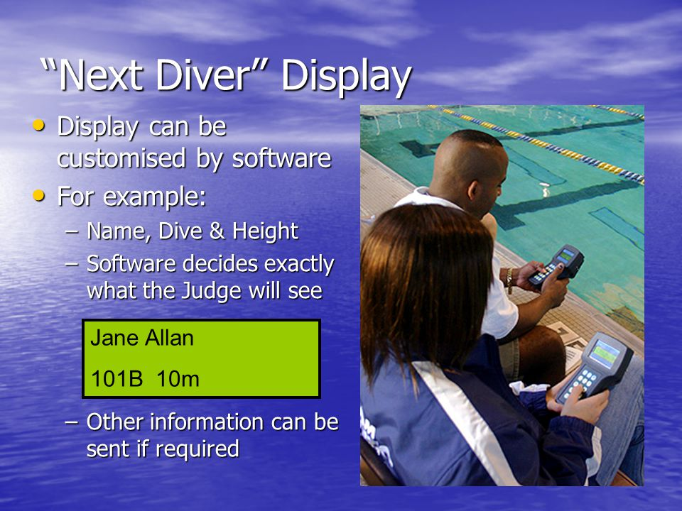 Next Diver Display Display can be customised by software Display can be customised by software For example: For example: –Name, Dive & Height –Software decides exactly what the Judge will see –Other information can be sent if required Jane Allan 101B 10m