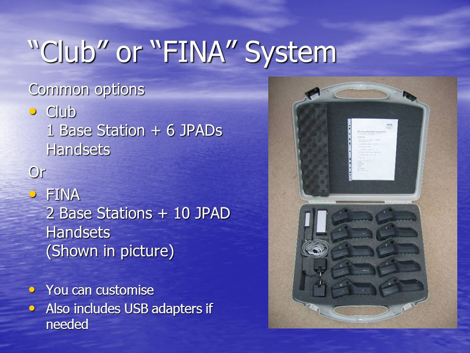 Club or FINA System Common options Club 1 Base Station + 6 JPADs Handsets Club 1 Base Station + 6 JPADs HandsetsOr FINA 2 Base Stations + 10 JPAD Handsets (Shown in picture) FINA 2 Base Stations + 10 JPAD Handsets (Shown in picture) You can customise You can customise Also includes USB adapters if needed Also includes USB adapters if needed