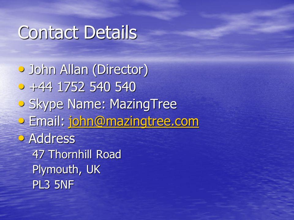 Contact Details John Allan (Director) John Allan (Director) +44 1752 540 540 +44 1752 540 540 Skype Name: MazingTree Skype Name: MazingTree Email: john@mazingtree.com Email: john@mazingtree.comjohn@mazingtree.com Address Address 47 Thornhill Road Plymouth, UK PL3 5NF