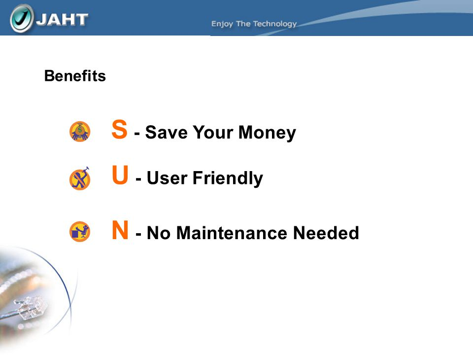 S - Save Your Money Benefits N - No Maintenance Needed U - User Friendly