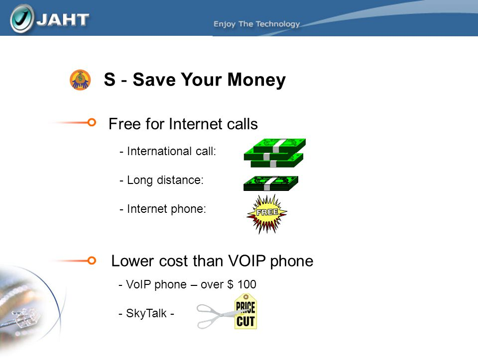 S - Save Your Money Free for Internet calls - International call: - Long distance: - Internet phone: Lower cost than VOIP phone - VoIP phone – over $