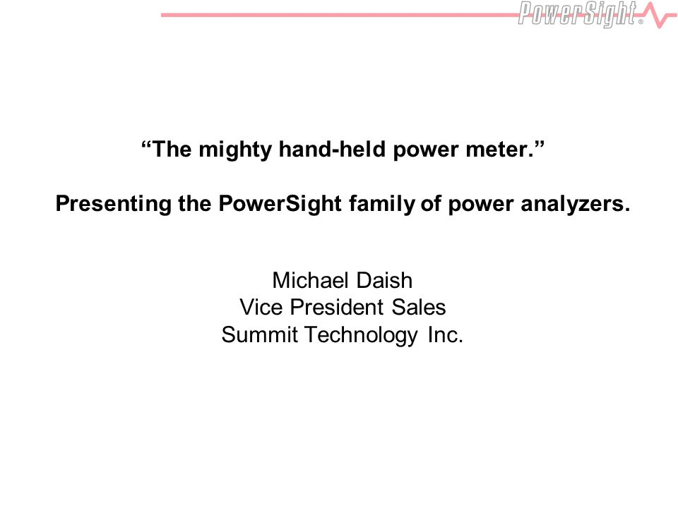 The mighty hand-held power meter. Presenting the PowerSight family of power analyzers.