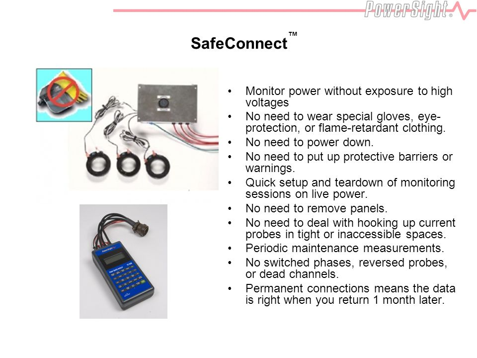 SafeConnect Monitor power without exposure to high voltages No need to wear special gloves, eye- protection, or flame-retardant clothing.