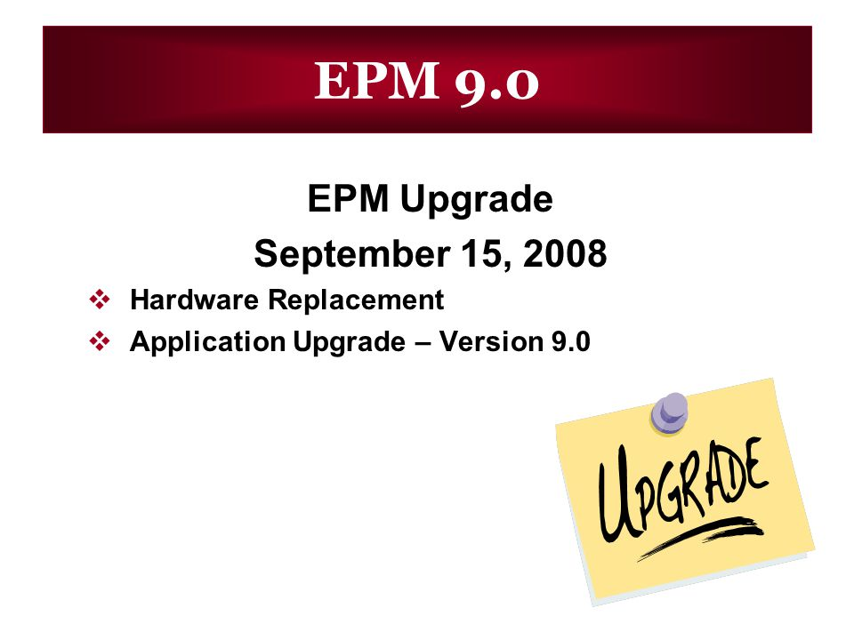 EPM 9.0 EPM Upgrade September 15, 2008 Hardware Replacement Application Upgrade – Version 9.0