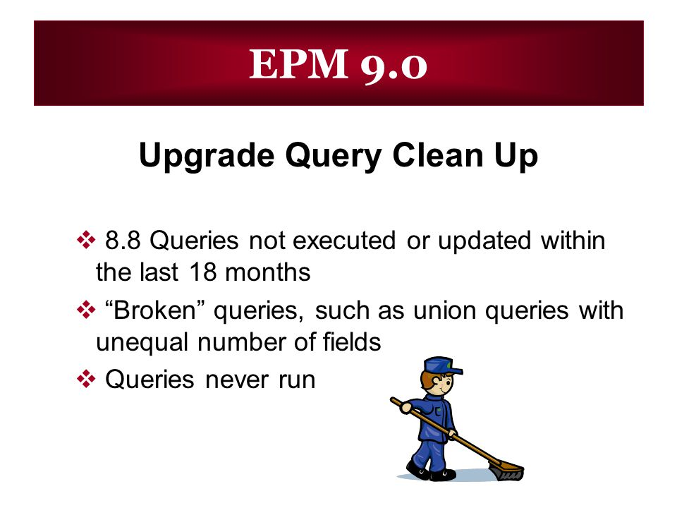 EPM 9.0 Upgrade Query Clean Up 8.8 Queries not executed or updated within the last 18 months Broken queries, such as union queries with unequal number of fields Queries never run