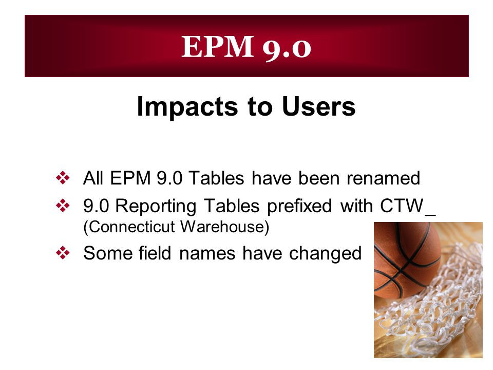 EPM 9.0 Impacts to Users All EPM 9.0 Tables have been renamed 9.0 Reporting Tables prefixed with CTW_ (Connecticut Warehouse) Some field names have ch