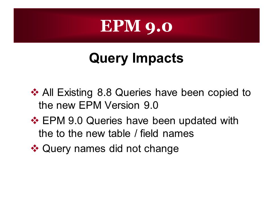 EPM 9.0 Query Impacts All Existing 8.8 Queries have been copied to the new EPM Version 9.0 EPM 9.0 Queries have been updated with the to the new table / field names Query names did not change
