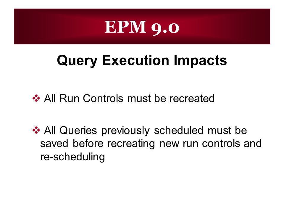 Query Execution Impacts All Run Controls must be recreated All Queries previously scheduled must be saved before recreating new run controls and re-sc