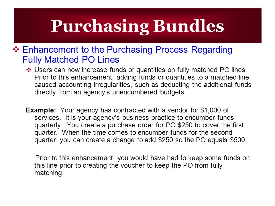 Purchasing Bundles Enhancement to the Purchasing Process Regarding Fully Matched PO Lines Users can now increase funds or quantities on fully matched PO lines.