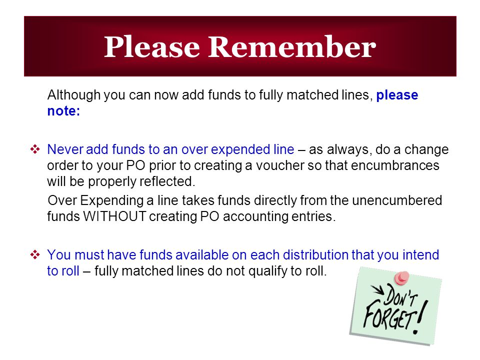 Please Remember Although you can now add funds to fully matched lines, please note: Never add funds to an over expended line – as always, do a change order to your PO prior to creating a voucher so that encumbrances will be properly reflected.