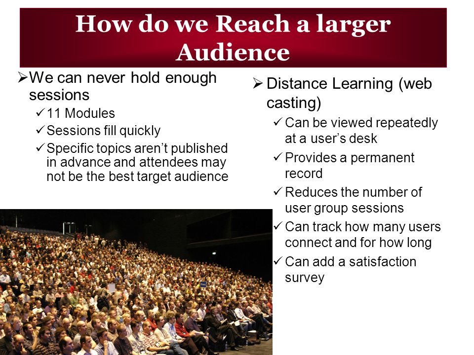 How do we Reach a larger Audience Distance Learning (web casting) Can be viewed repeatedly at a users desk Provides a permanent record Reduces the number of user group sessions Can track how many users connect and for how long Can add a satisfaction survey We can never hold enough sessions 11 Modules Sessions fill quickly Specific topics arent published in advance and attendees may not be the best target audience