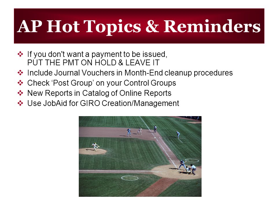 AP Hot Topics & Reminders If you don t want a payment to be issued, PUT THE PMT ON HOLD & LEAVE IT Include Journal Vouchers in Month-End cleanup procedures Check Post Group on your Control Groups New Reports in Catalog of Online Reports Use JobAid for GIRO Creation/Management